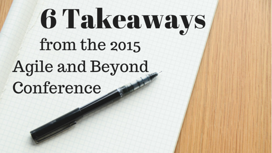 6 Takeaways from the Agile and Beyond 2015 Conference
